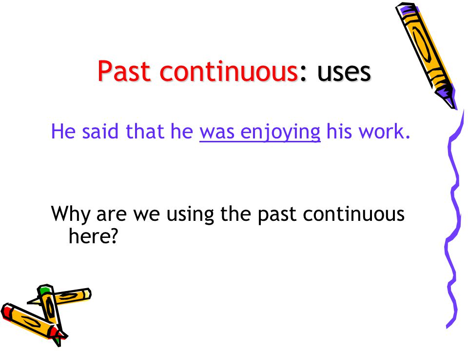 Past continuous: uses He said that he was enjoying his work. Why are we using the past continuous here?