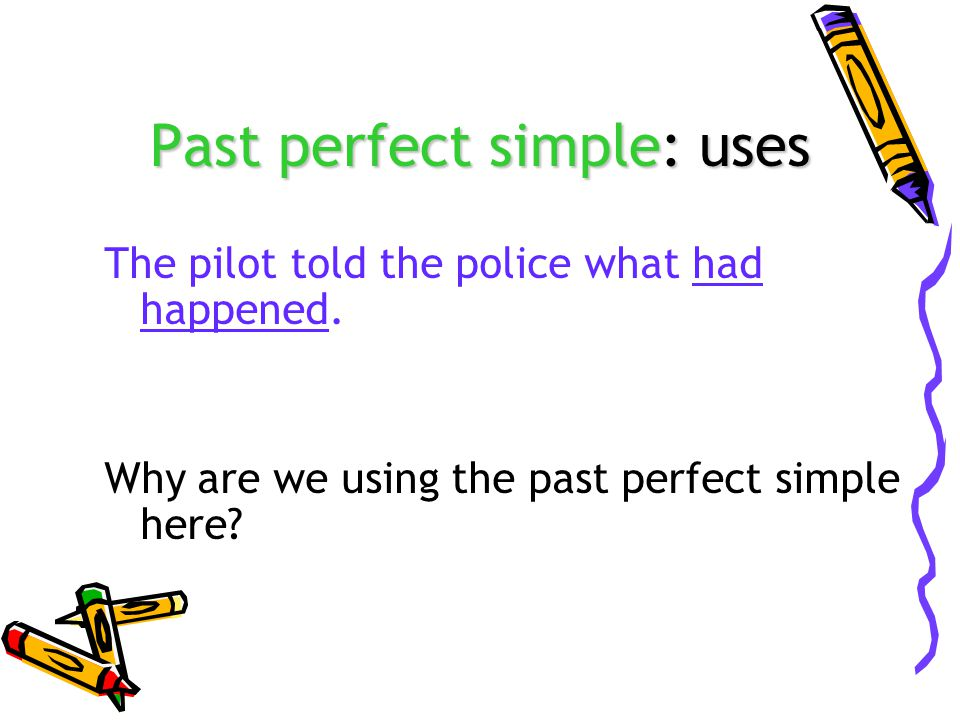 Past perfect simple: uses The pilot told the police what had happened. Why are we using the past perfect simple here?