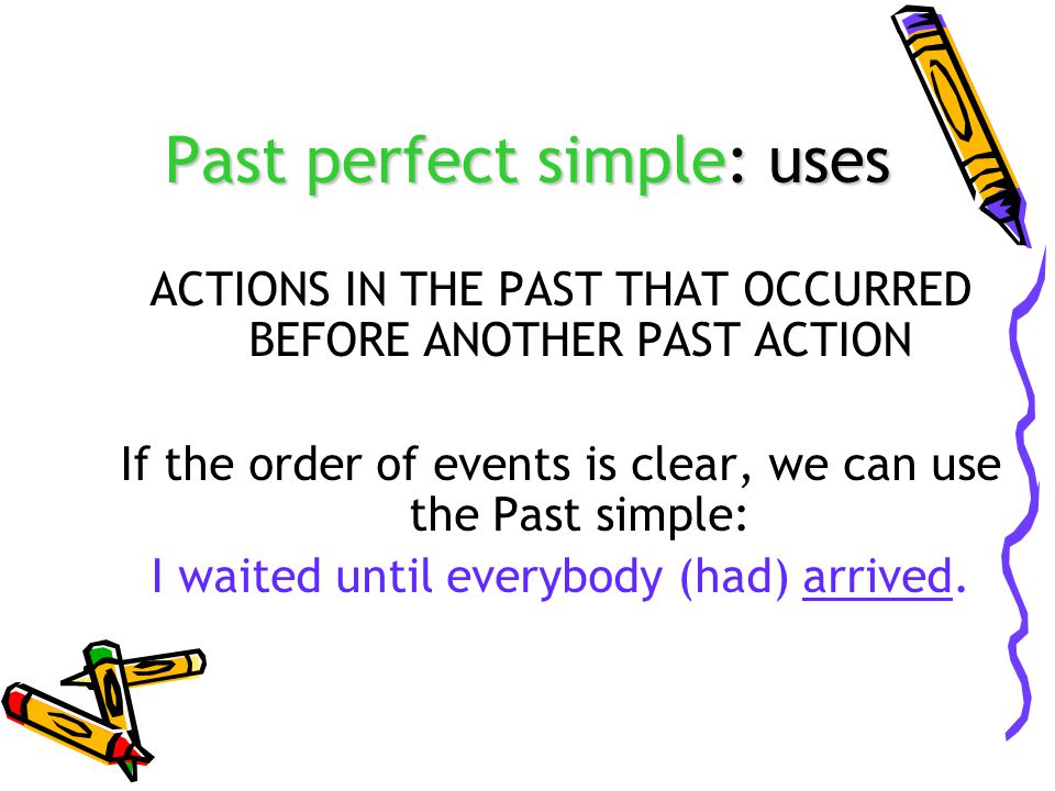 Past perfect simple: uses ACTIONS IN THE PAST THAT OCCURRED BEFORE ANOTHER PAST ACTION If the order of events is clear, we can use the Past simple: I