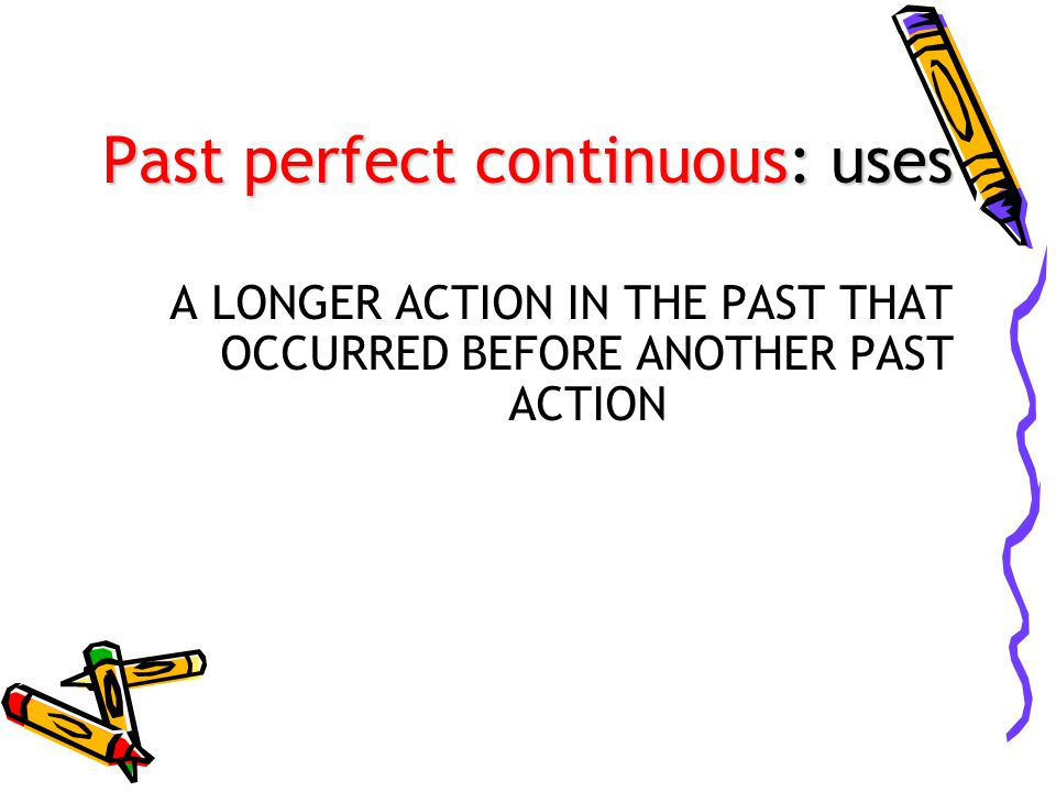 Past perfect continuous: uses A LONGER ACTION IN THE PAST THAT OCCURRED BEFORE ANOTHER PAST ACTION