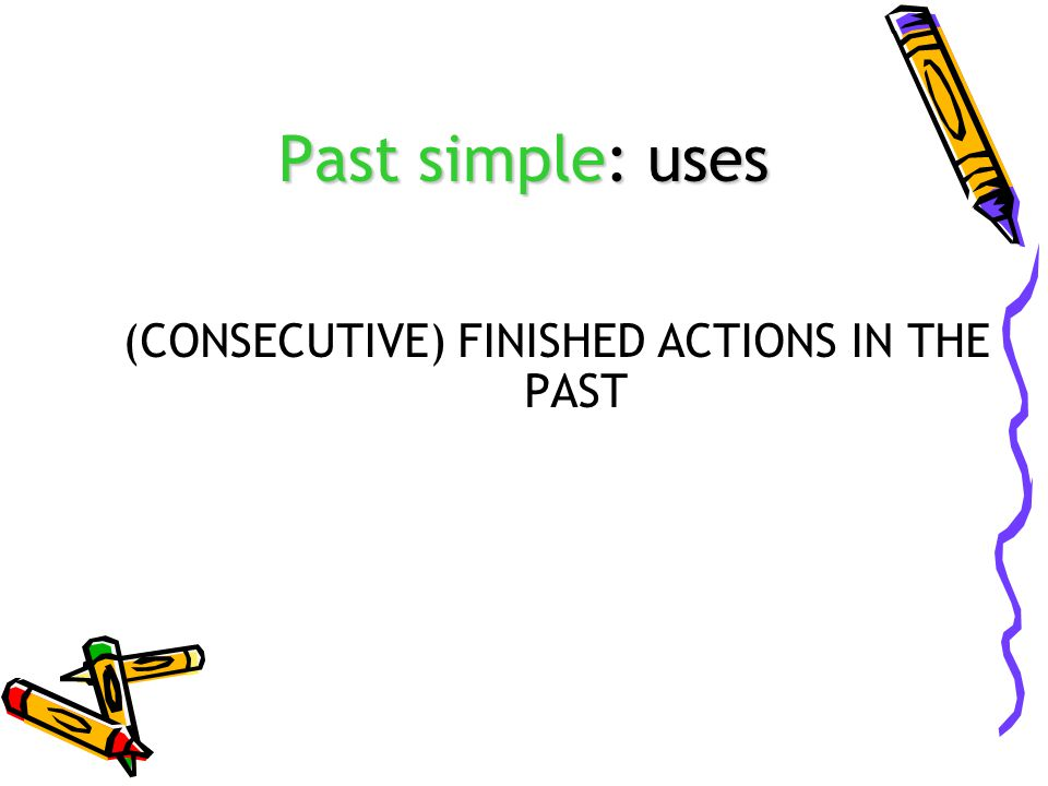 Past simple: uses (CONSECUTIVE) FINISHED ACTIONS IN THE PAST