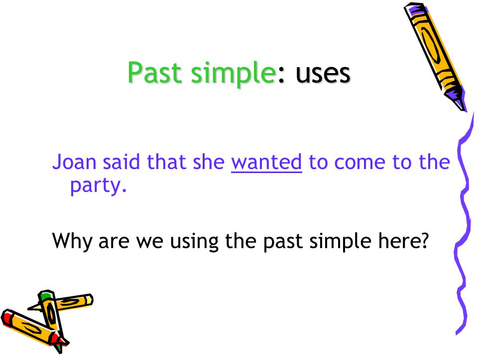 Past simple: uses Joan said that she wanted to come to the party. Why are we using the past simple here?