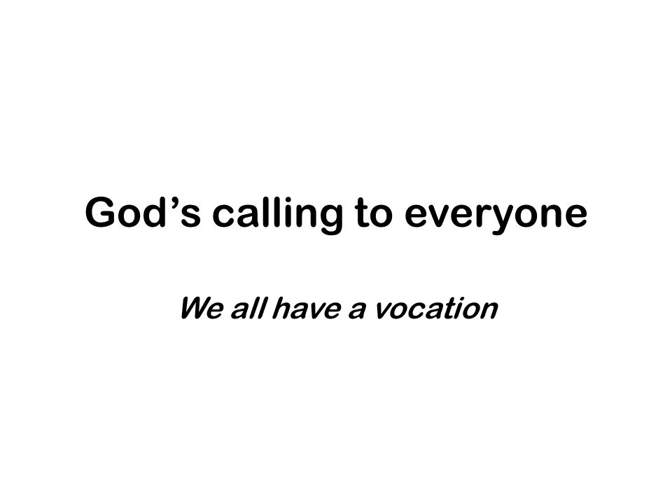God's calling to everyone We all have a vocation