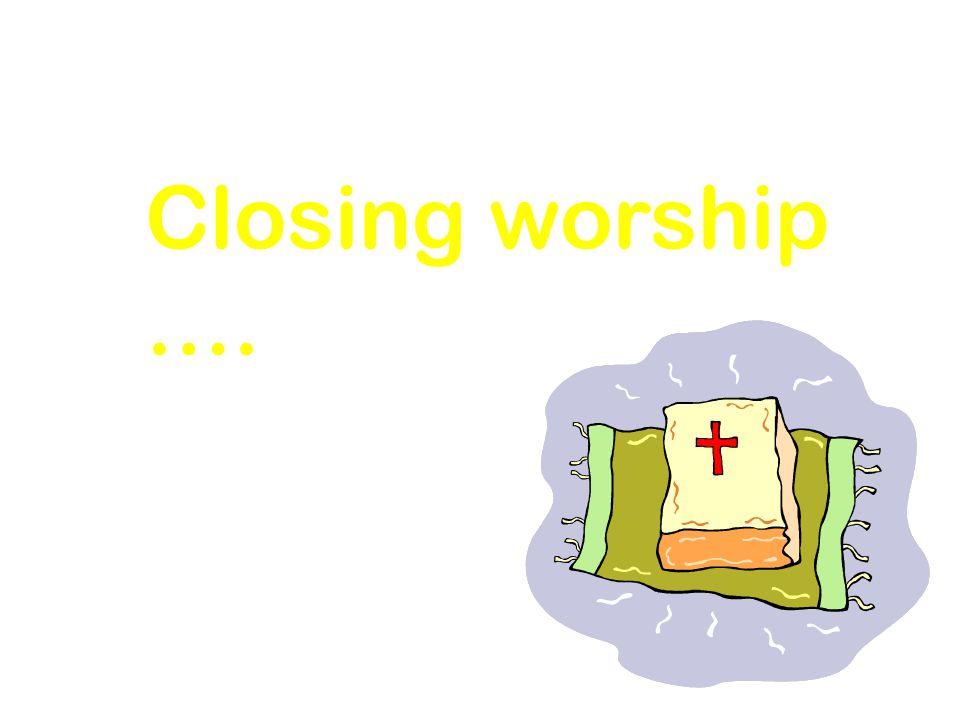 Closing worship ….