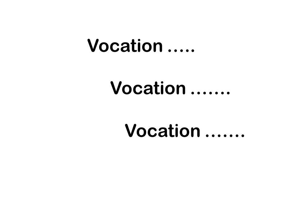 Vocation ….. Vocation ……. Vocation …….