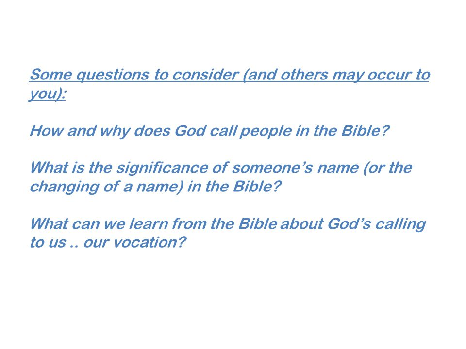 Some questions to consider (and others may occur to you): How and why does God call people in the Bible? What is the significance of someone's name (o