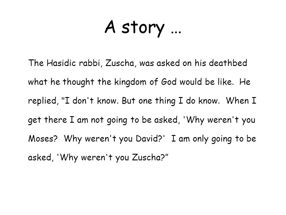 A story … The Hasidic rabbi, Zuscha, was asked on his deathbed what he thought the kingdom of God would be like. He replied,