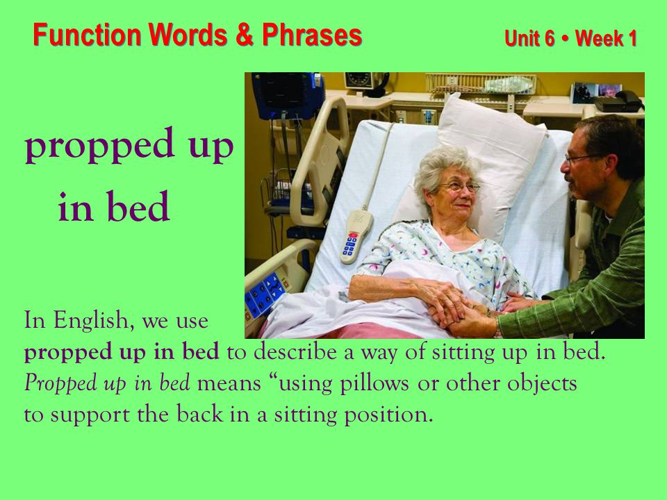 Unit 6 ● Week 1 propped up in bed Function Words & Phrases In English, we use propped up in bed to describe a way of sitting up in bed.