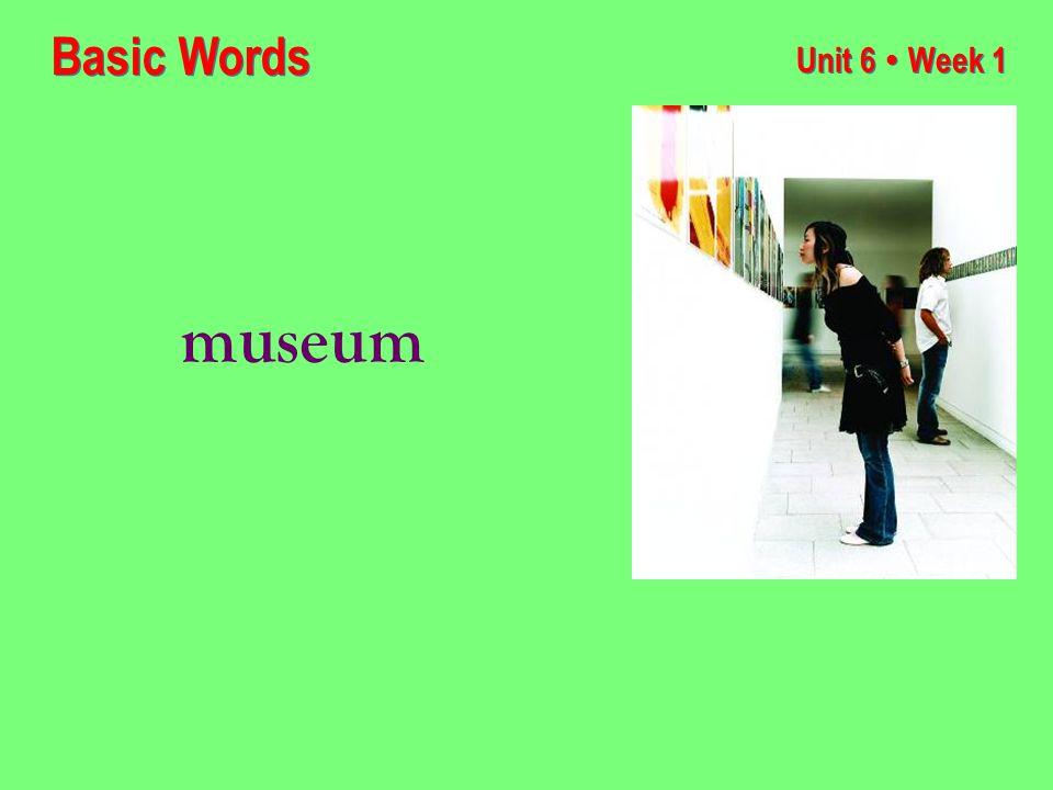 Unit 6 ● Week 1 museum Basic Words