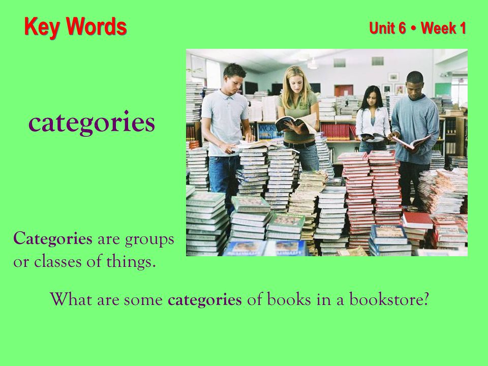 Unit 6 ● Week 1 categories Key Words Categories are groups or classes of things.