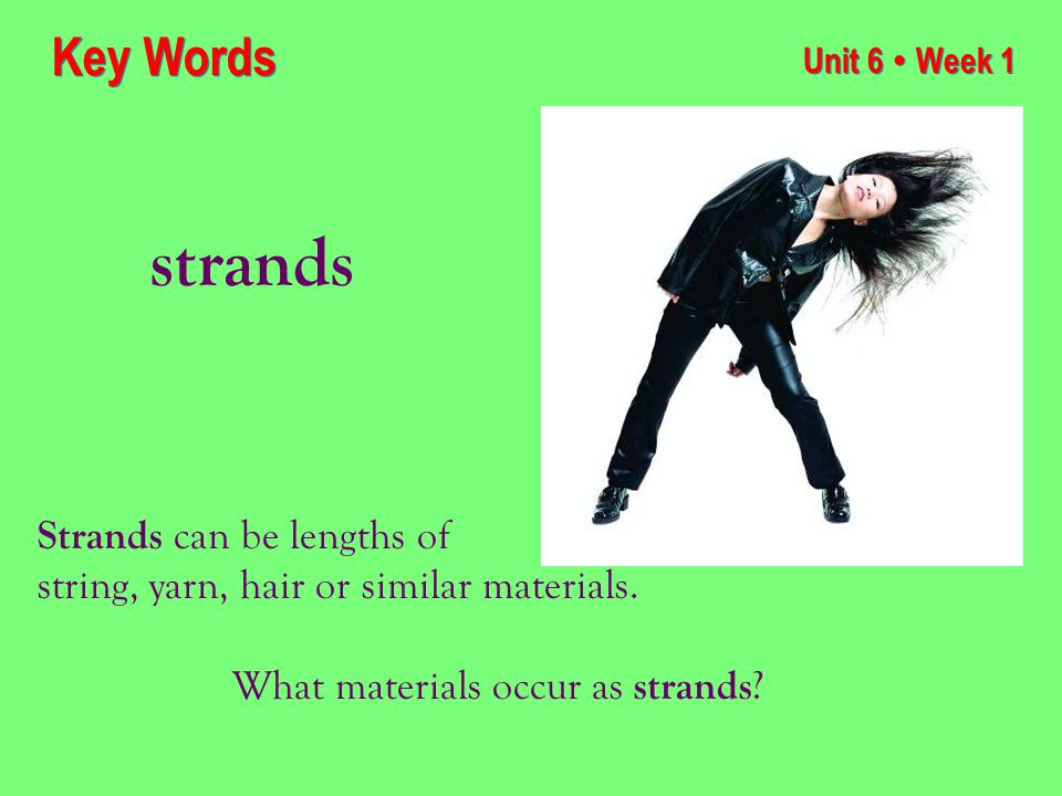 Unit 6 ● Week 1 strands Key Words Strands can be lengths of string, yarn, hair or similar materials.