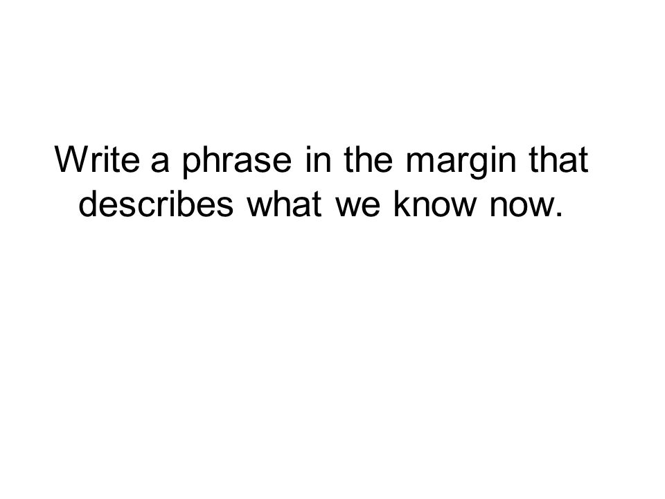 Write a phrase in the margin that describes what we know now.