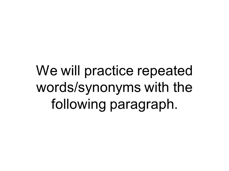 We will practice repeated words/synonyms with the following paragraph.