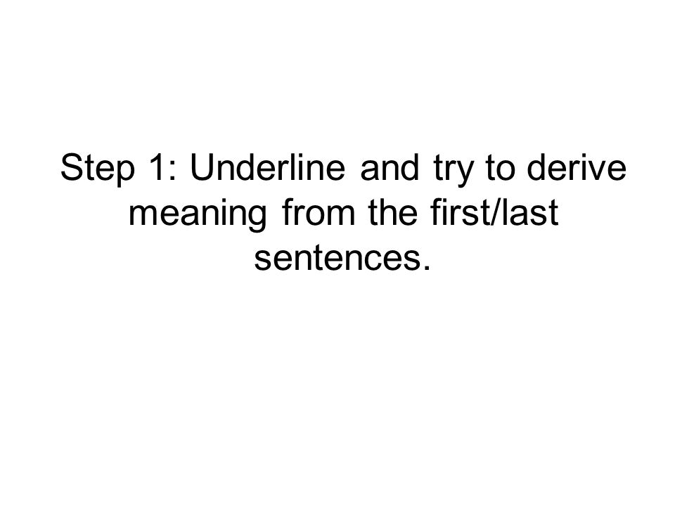 Step 1: Underline and try to derive meaning from the first/last sentences.