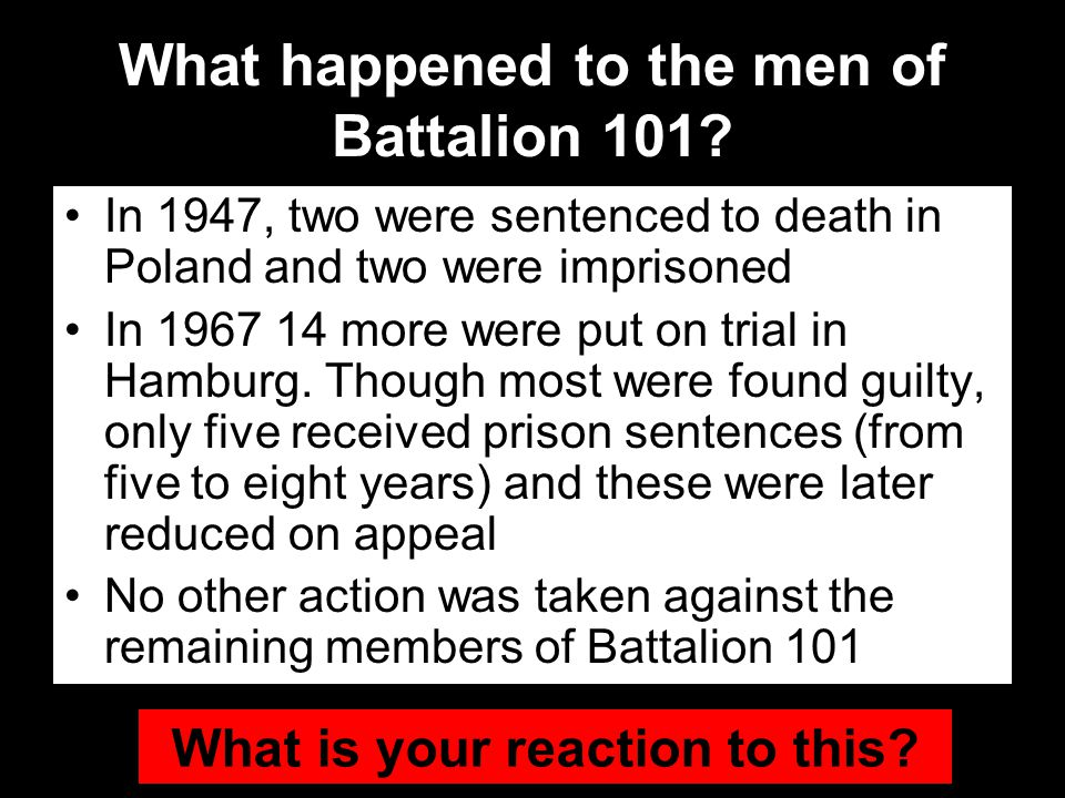 What happened to the men of Battalion 101? In 1947, two were sentenced to death in Poland and two were imprisoned In 1967 14 more were put on trial in