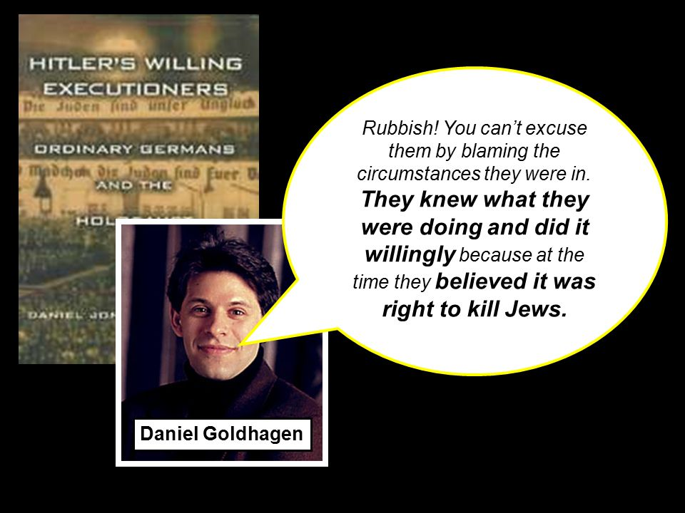 Daniel Goldhagen Rubbish! You can't excuse them by blaming the circumstances they were in. They knew what they were doing and did it willingly because