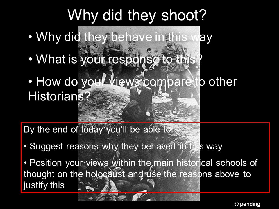 Why did they shoot? By the end of today you'll be able to: Suggest reasons why they behaved in this way Position your views within the main historical