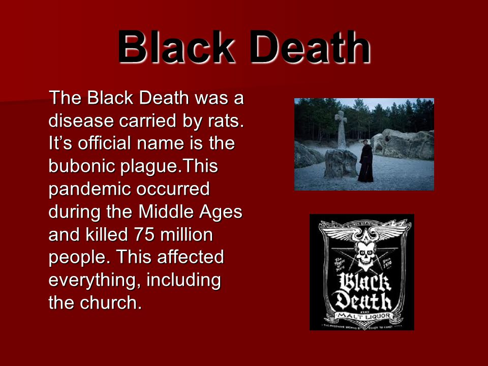 Black Death The Black Death was a disease carried by rats. It's official name is the bubonic plague.This pandemic occurred during the Middle Ages and