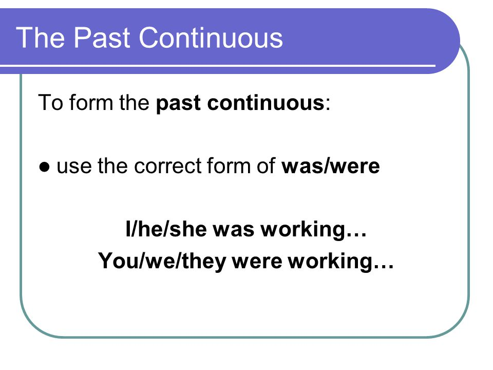The Past Continuous To form the past continuous: use the correct form of was/were I/he/she was working… You/we/they were working…