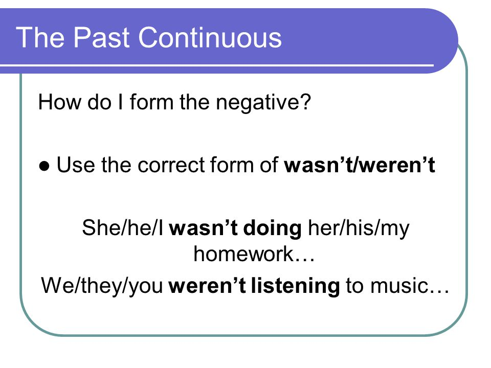 The Past Continuous How do I form the negative? Use the correct form of wasn't/weren't She/he/I wasn't doing her/his/my homework… We/they/you weren't