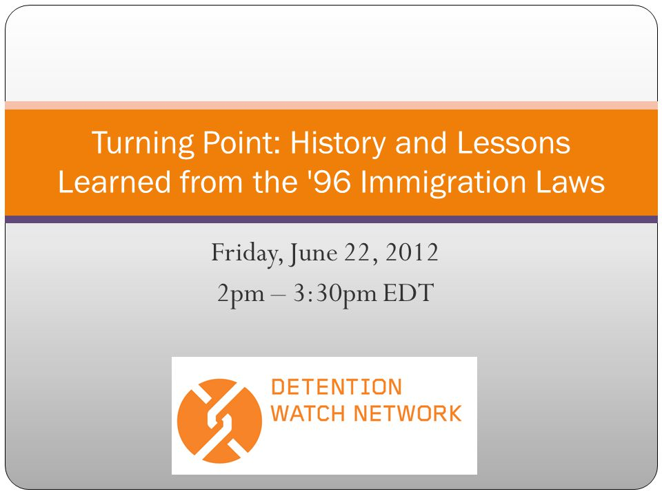 Friday, June 22, 2012 2pm – 3:30pm EDT Turning Point: History and Lessons Learned from the 96 Immigration Laws