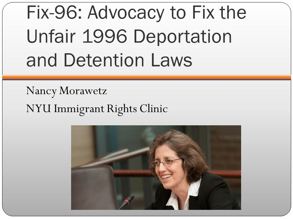 Fix-96: Advocacy to Fix the Unfair 1996 Deportation and Detention Laws Nancy Morawetz NYU Immigrant Rights Clinic
