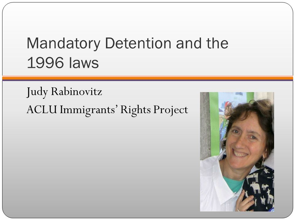 Mandatory Detention and the 1996 laws Judy Rabinovitz ACLU Immigrants' Rights Project
