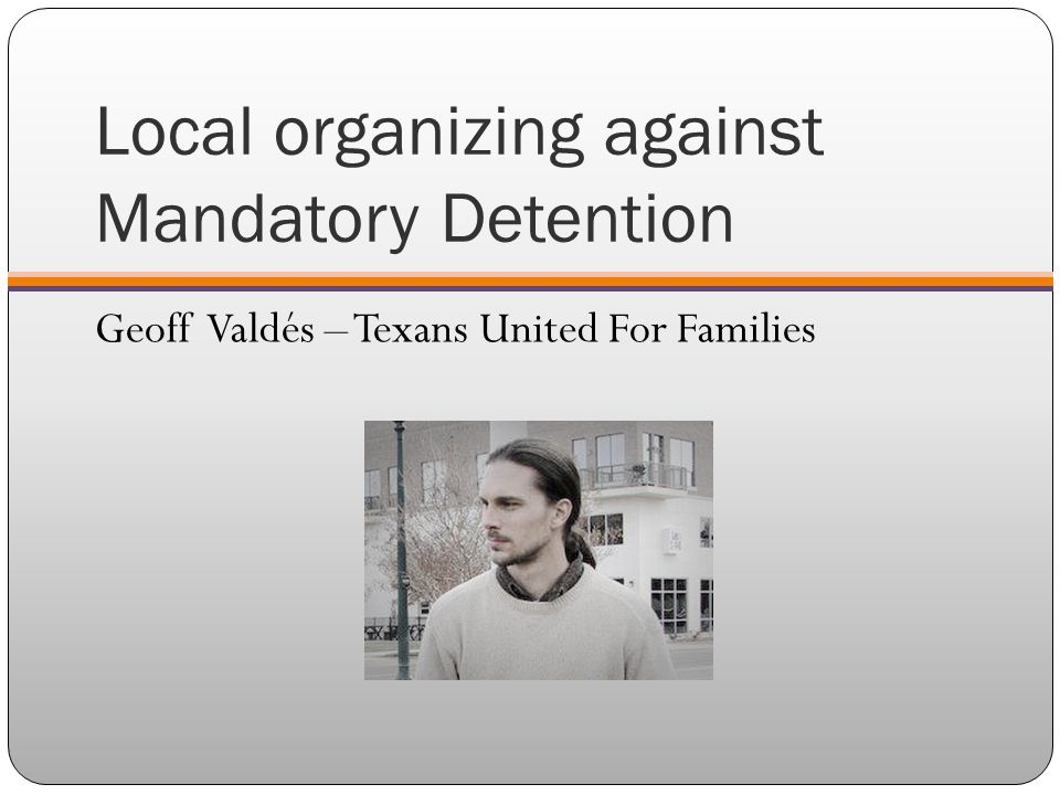 Local organizing against Mandatory Detention Geoff Valdés – Texans United For Families