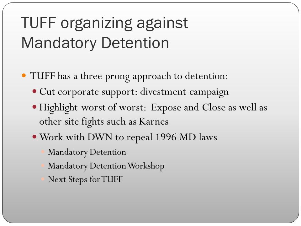 TUFF organizing against Mandatory Detention TUFF has a three prong approach to detention: Cut corporate support: divestment campaign Highlight worst of worst: Expose and Close as well as other site fights such as Karnes Work with DWN to repeal 1996 MD laws Mandatory Detention Mandatory Detention Workshop Next Steps for TUFF