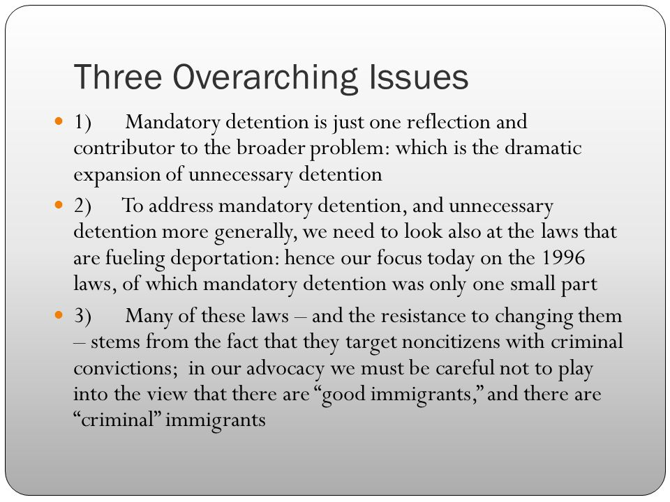 Three Overarching Issues 1) Mandatory detention is just one reflection and contributor to the broader problem: which is the dramatic expansion of unnecessary detention 2) To address mandatory detention, and unnecessary detention more generally, we need to look also at the laws that are fueling deportation: hence our focus today on the 1996 laws, of which mandatory detention was only one small part 3) Many of these laws – and the resistance to changing them – stems from the fact that they target noncitizens with criminal convictions; in our advocacy we must be careful not to play into the view that there are good immigrants, and there are criminal immigrants