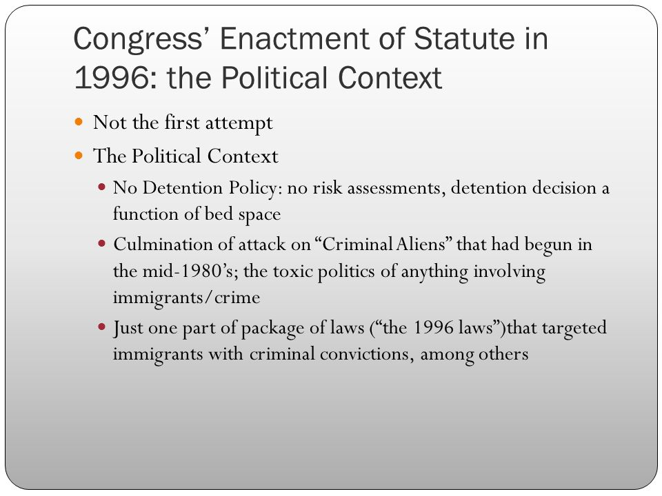 Congress' Enactment of Statute in 1996: the Political Context Not the first attempt The Political Context No Detention Policy: no risk assessments, detention decision a function of bed space Culmination of attack on Criminal Aliens that had begun in the mid-1980's; the toxic politics of anything involving immigrants/crime Just one part of package of laws ( the 1996 laws )that targeted immigrants with criminal convictions, among others