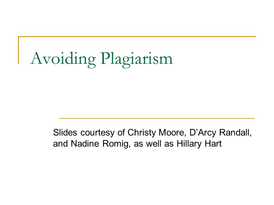 Avoiding Plagiarism Slides courtesy of Christy Moore, D'Arcy Randall, and Nadine Romig, as well as Hillary Hart