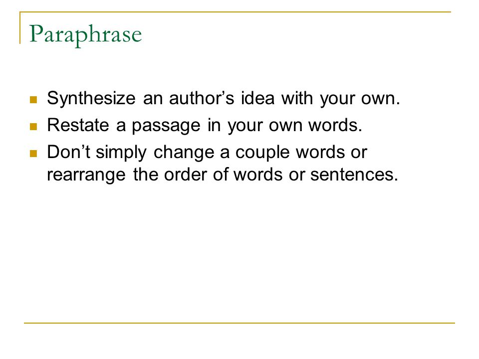 Paraphrase Synthesize an author's idea with your own. Restate a passage in your own words. Don't simply change a couple words or rearrange the order o