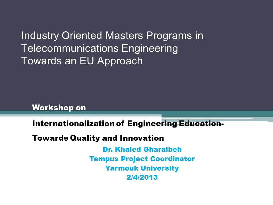Industry Oriented Masters Programs in Telecommunications Engineering Towards an EU Approach Workshop on Internationalization of Engineering Education- Towards Quality and Innovation Dr.