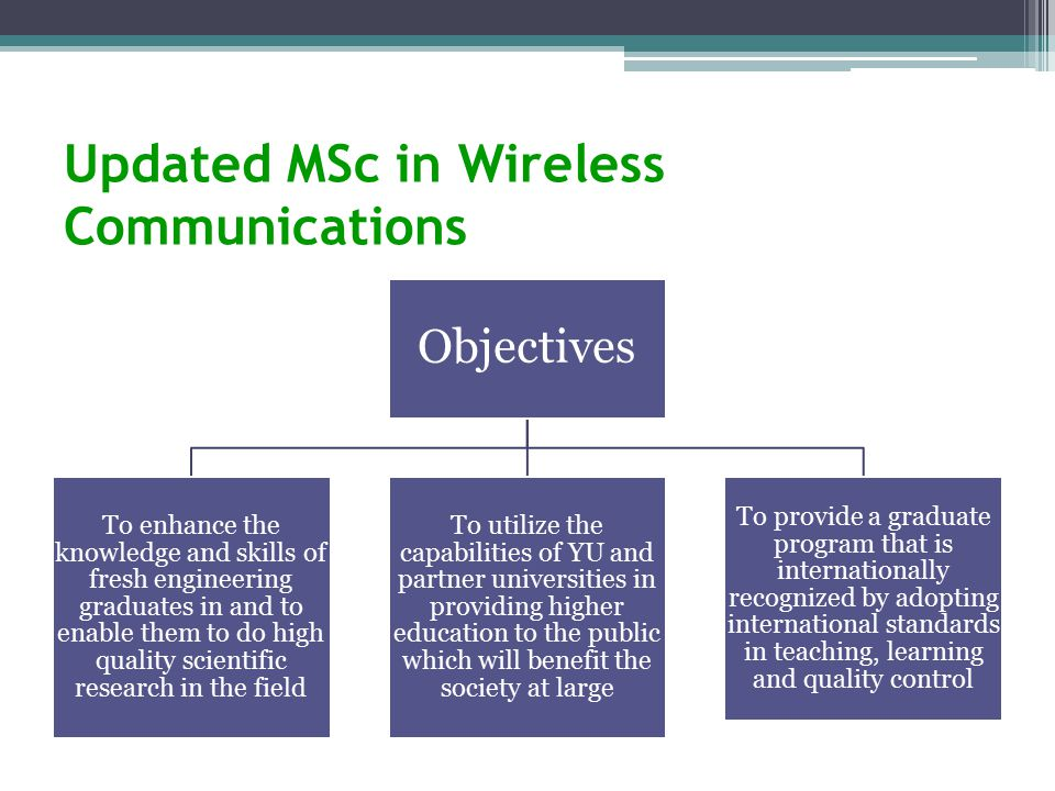 Updated MSc in Wireless Communications Objectives To enhance the knowledge and skills of fresh engineering graduates in and to enable them to do high quality scientific research in the field To utilize the capabilities of YU and partner universities in providing higher education to the public which will benefit the society at large To provide a graduate program that is internationally recognized by adopting international standards in teaching, learning and quality control