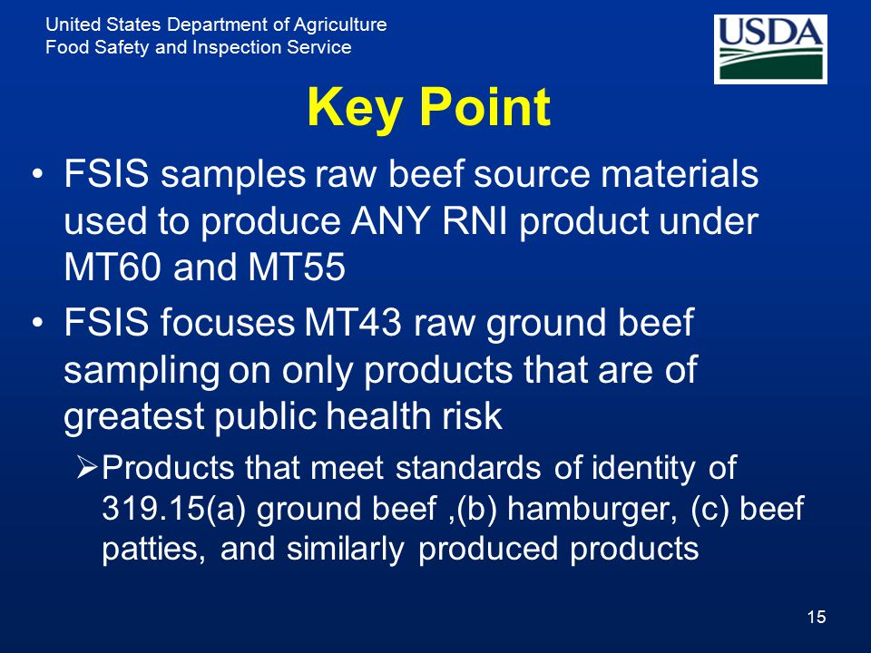 United States Department of Agriculture Food Safety and Inspection Service Key Point FSIS samples raw beef source materials used to produce ANY RNI product under MT60 and MT55 FSIS focuses MT43 raw ground beef sampling on only products that are of greatest public health risk  Products that meet standards of identity of 319.15(a) ground beef,(b) hamburger, (c) beef patties, and similarly produced products 15