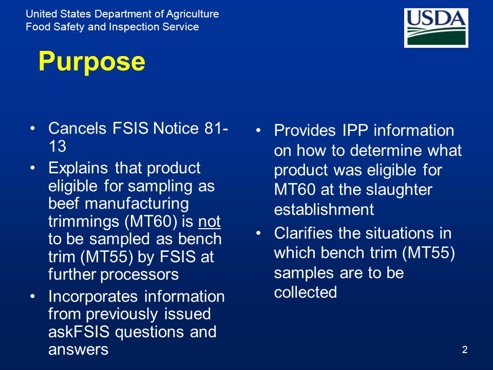 United States Department of Agriculture Food Safety and Inspection Service Purpose Cancels FSIS Notice 81- 13 Explains that product eligible for sampling as beef manufacturing trimmings (MT60) is not to be sampled as bench trim (MT55) by FSIS at further processors Incorporates information from previously issued askFSIS questions and answers Provides IPP information on how to determine what product was eligible for MT60 at the slaughter establishment Clarifies the situations in which bench trim (MT55) samples are to be collected 2