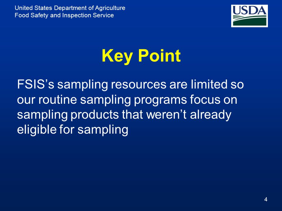 United States Department of Agriculture Food Safety and Inspection Service Key Point FSIS's sampling resources are limited so our routine sampling pro