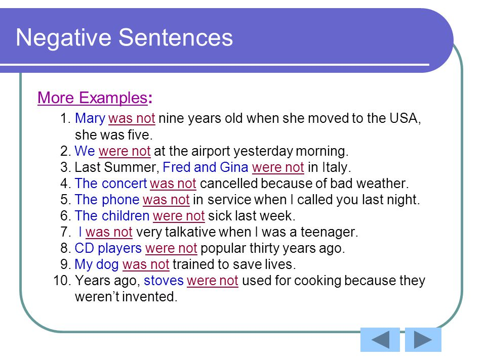 Negative Sentences More Examples: 1. Mary was not nine years old when she moved to the USA, she was five. 2. We were not at the airport yesterday morn