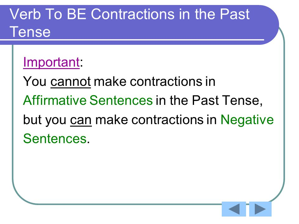Verb To BE Contractions in the Past Tense Important: You cannot make contractions in Affirmative Sentences in the Past Tense, but you can make contractions in Negative Sentences.
