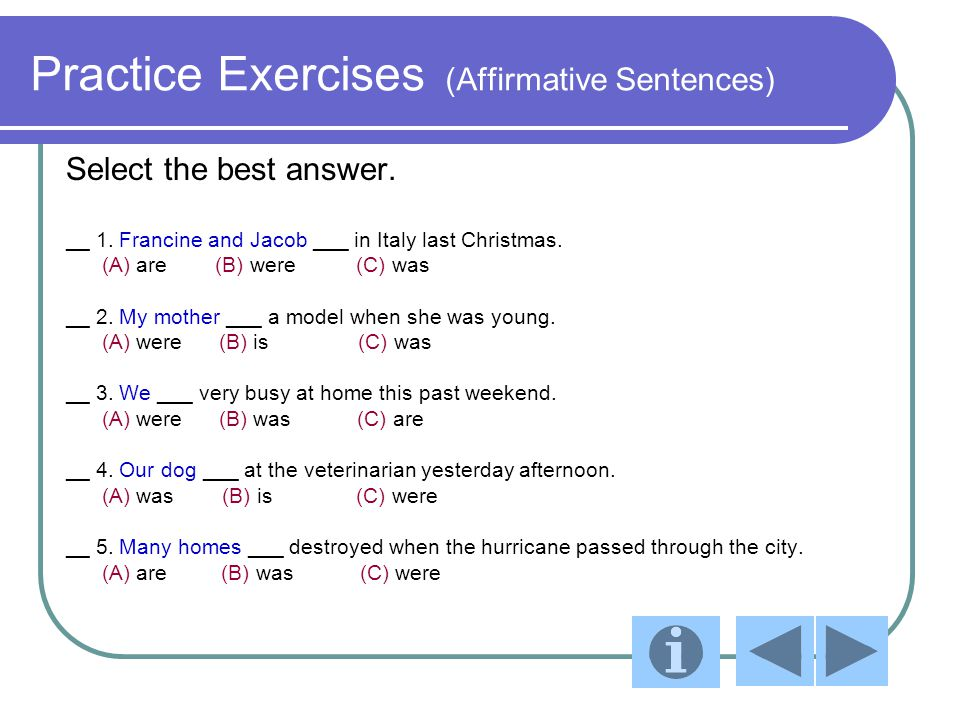 Practice Exercises (Affirmative Sentences) Select the best answer. __ 1. Francine and Jacob ___ in Italy last Christmas. (A) are (B) were (C) was __ 2
