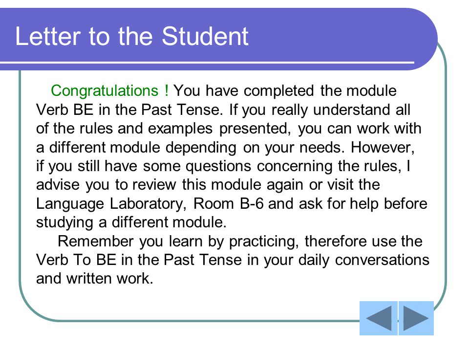 Letter to the Student Congratulations ! You have completed the module Verb BE in the Past Tense. If you really understand all of the rules and example