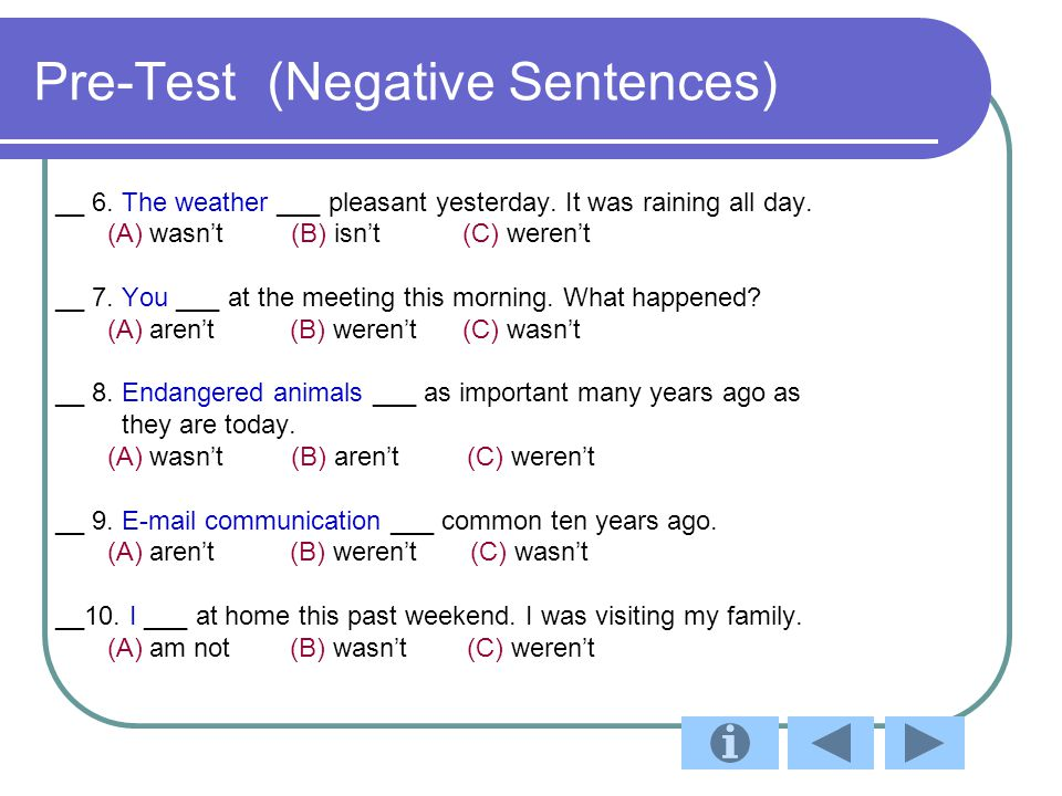 Pre-Test (Negative Sentences) __ 6. The weather ___ pleasant yesterday. It was raining all day. (A) wasn't (B) isn't (C) weren't __ 7. You ___ at the