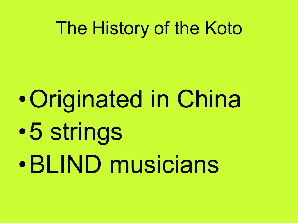 7 th century: The Koto came to Japan 17 th century: Yatuhashi-Kengyo 20 th century: Michio Miyagi