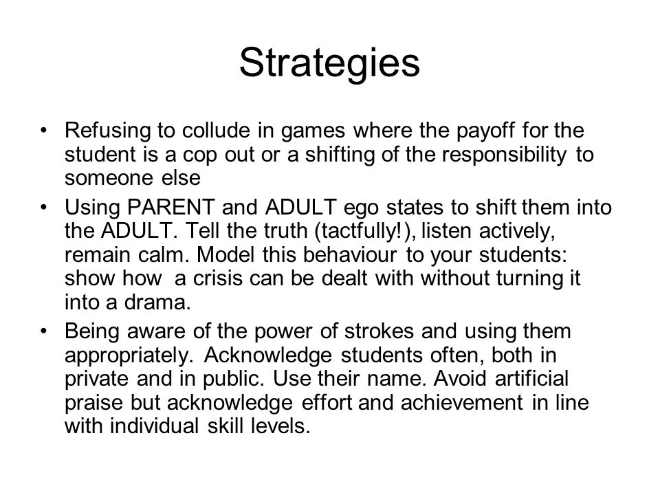 Strategies Refusing to collude in games where the payoff for the student is a cop out or a shifting of the responsibility to someone else Using PARENT and ADULT ego states to shift them into the ADULT.
