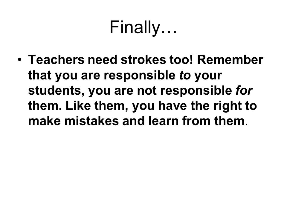 Finally… Teachers need strokes too! Remember that you are responsible to your students, you are not responsible for them. Like them, you have the righ