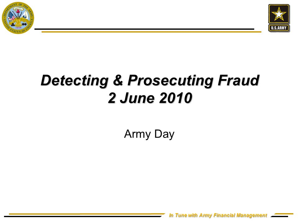 In Tune with Army Financial Management Detecting & Prosecuting Fraud 2 June 2010 Army Day