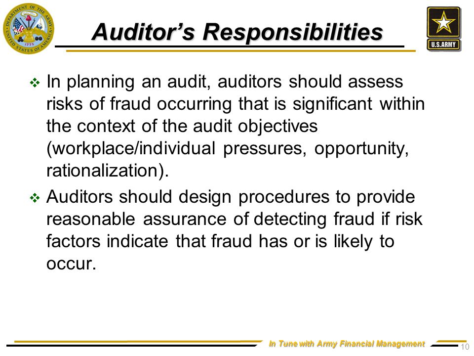 In Tune with Army Financial Management Auditor's Responsibilities  In planning an audit, auditors should assess risks of fraud occurring that is significant within the context of the audit objectives (workplace/individual pressures, opportunity, rationalization).