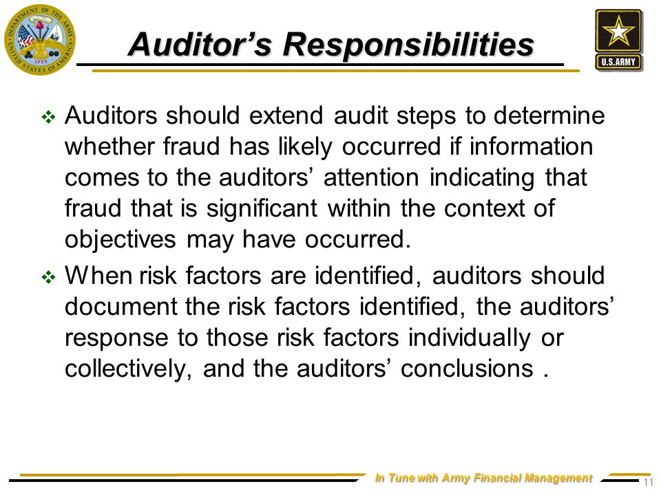 In Tune with Army Financial Management Auditor's Responsibilities  Auditors should extend audit steps to determine whether fraud has likely occurred if information comes to the auditors' attention indicating that fraud that is significant within the context of objectives may have occurred.