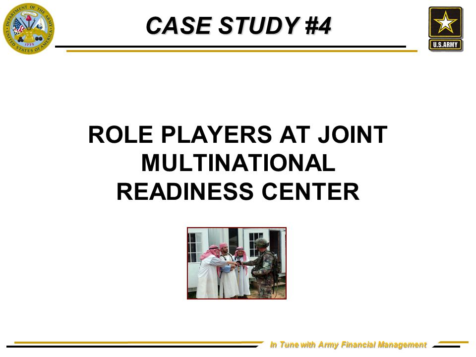 In Tune with Army Financial Management ROLE PLAYERS AT JOINT MULTINATIONAL READINESS CENTER CASE STUDY #4